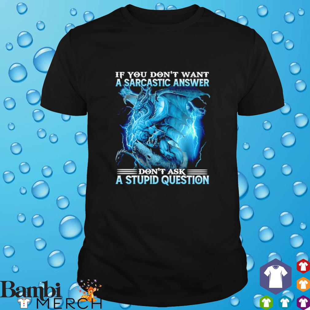 Dragon if you don't want a sarcastic answer don't ask a stupid question shirt