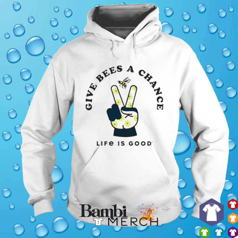 Give bees a chance life is good hoodie