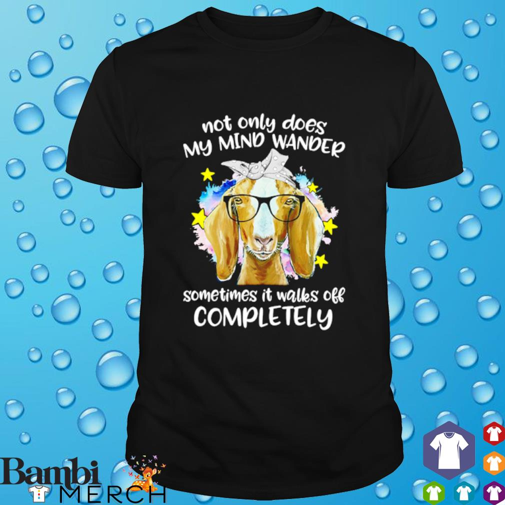 Goat not only does my mind wander sometimes it walks off completely shirt