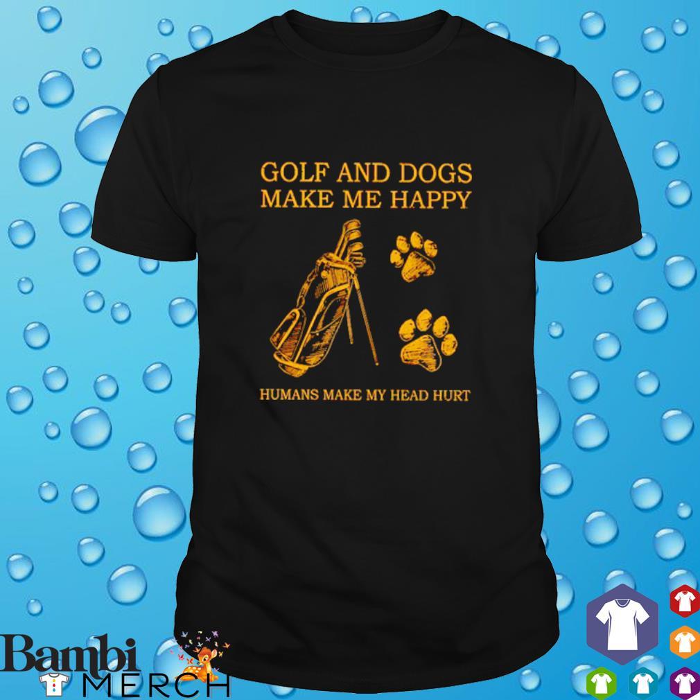 Golf and dogs make me happy humans make my head hurt shirt