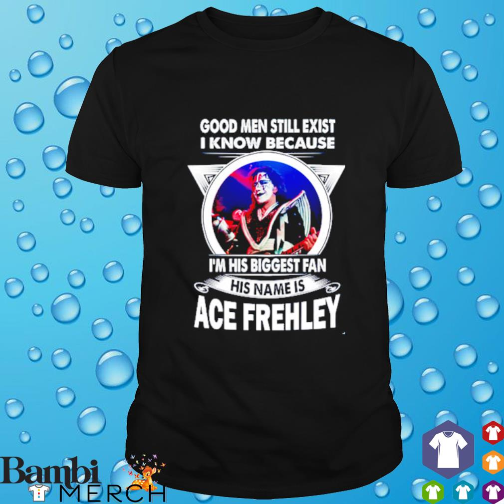 Good men still exist I know because I'm his biggest fan his name is Ace Frehley shirt