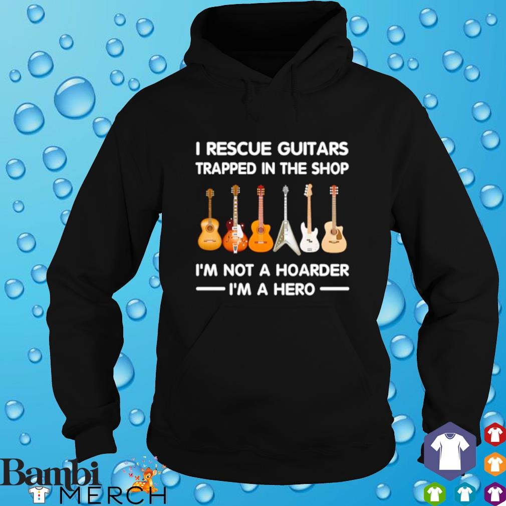 Guitar I rescue Guitars trapped in the shop I'm not a hoarder I'm a hero hoodie
