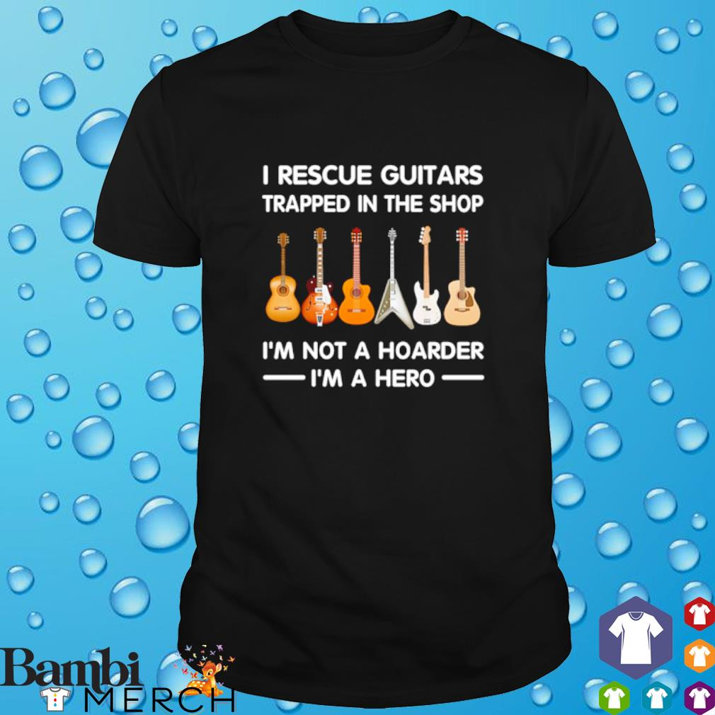 Guitar I rescue Guitars trapped in the shop I'm not a hoarder I'm a hero shirt