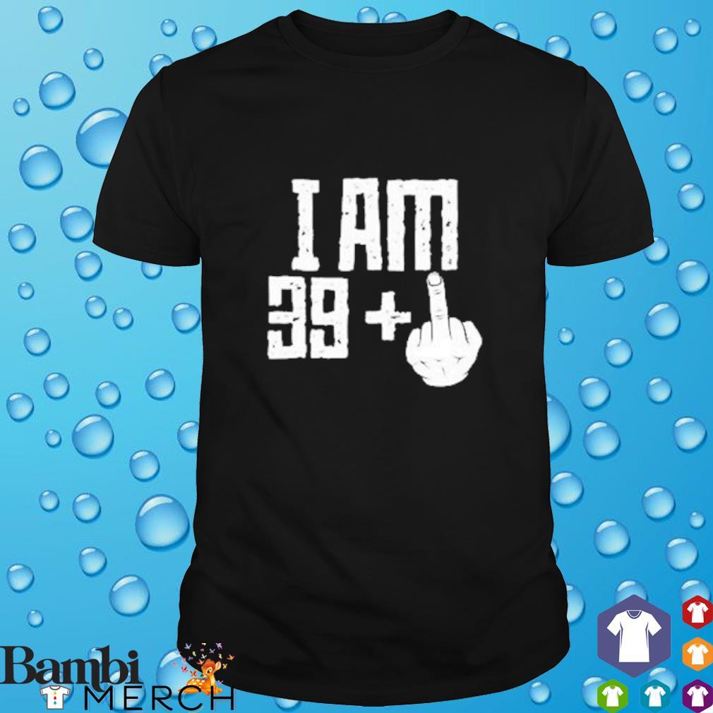 I am 39 + middle finger fuck shirt
