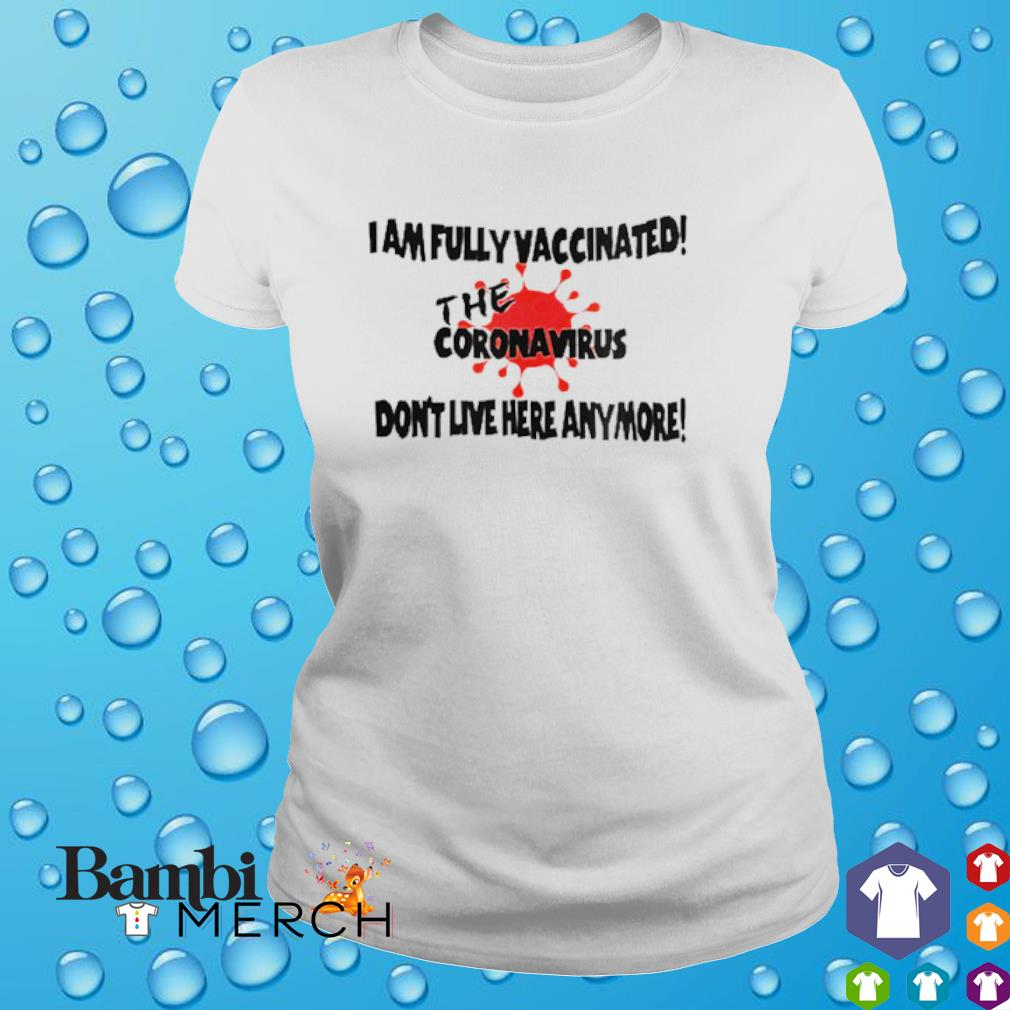 I am fully vaccinated the coronavirus don't live here anymore shirt