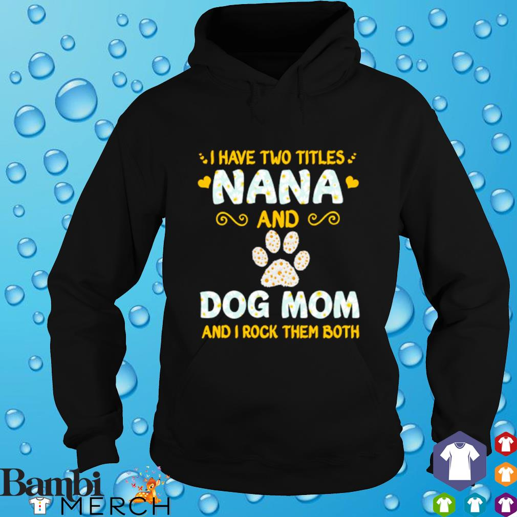 I have titles nana and dog mom and I rock them both hoodie