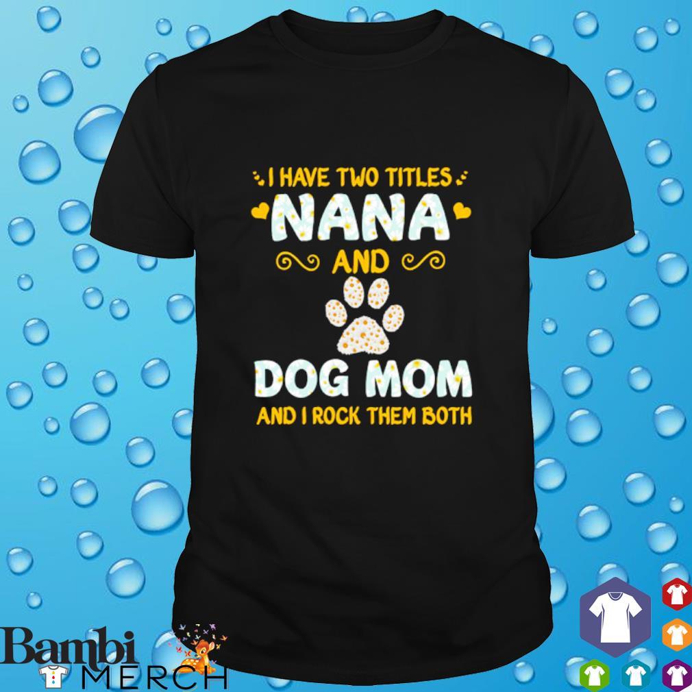 I have titles nana and dog mom and I rock them both shirt