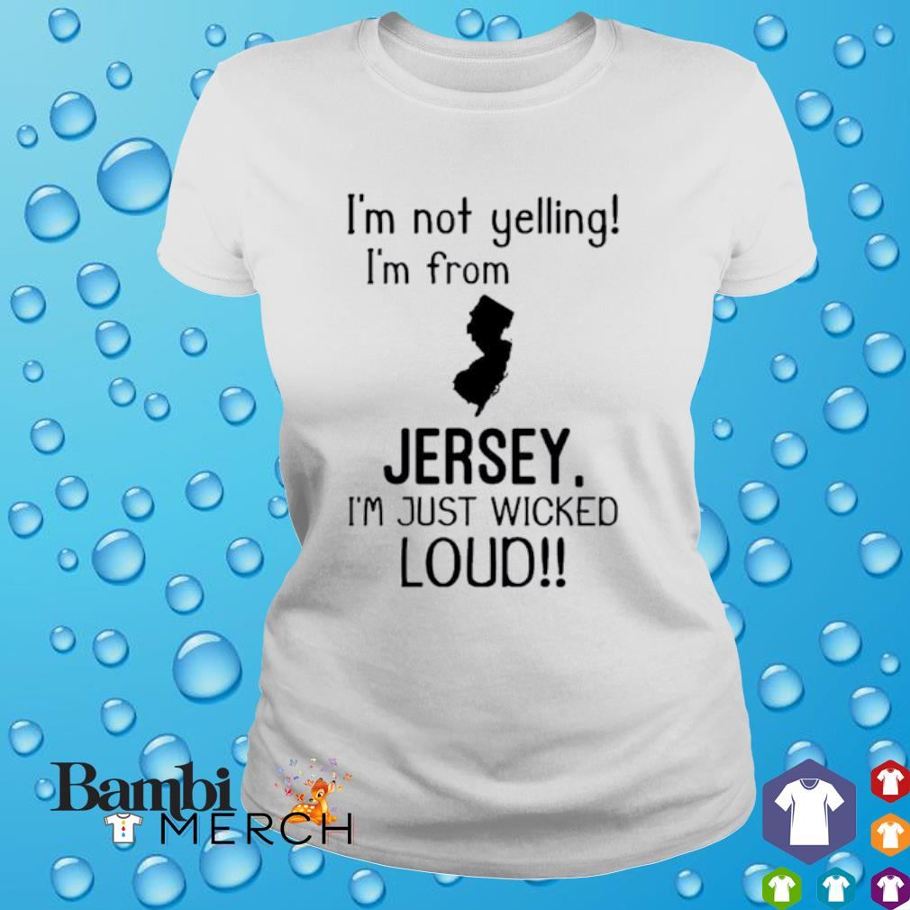 I'm not yelling I'm from Jersey I'm just wicked loud shirt