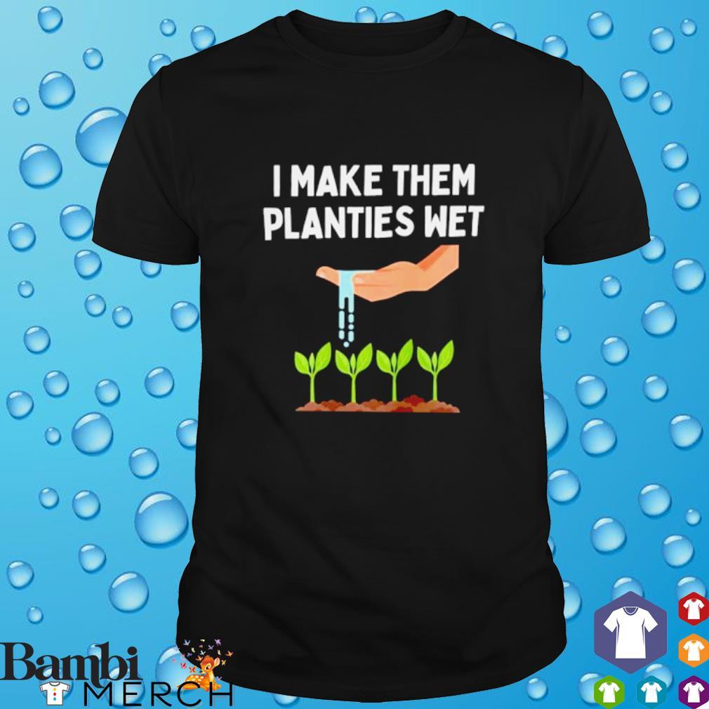 I make them planties wet shirt