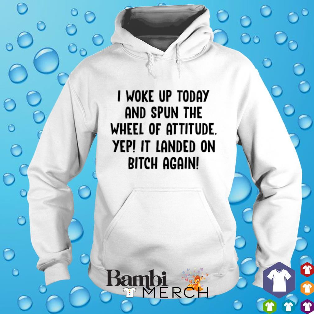 I woke up today and spun the wheel of attitude yep It landed on bitch again hoodie