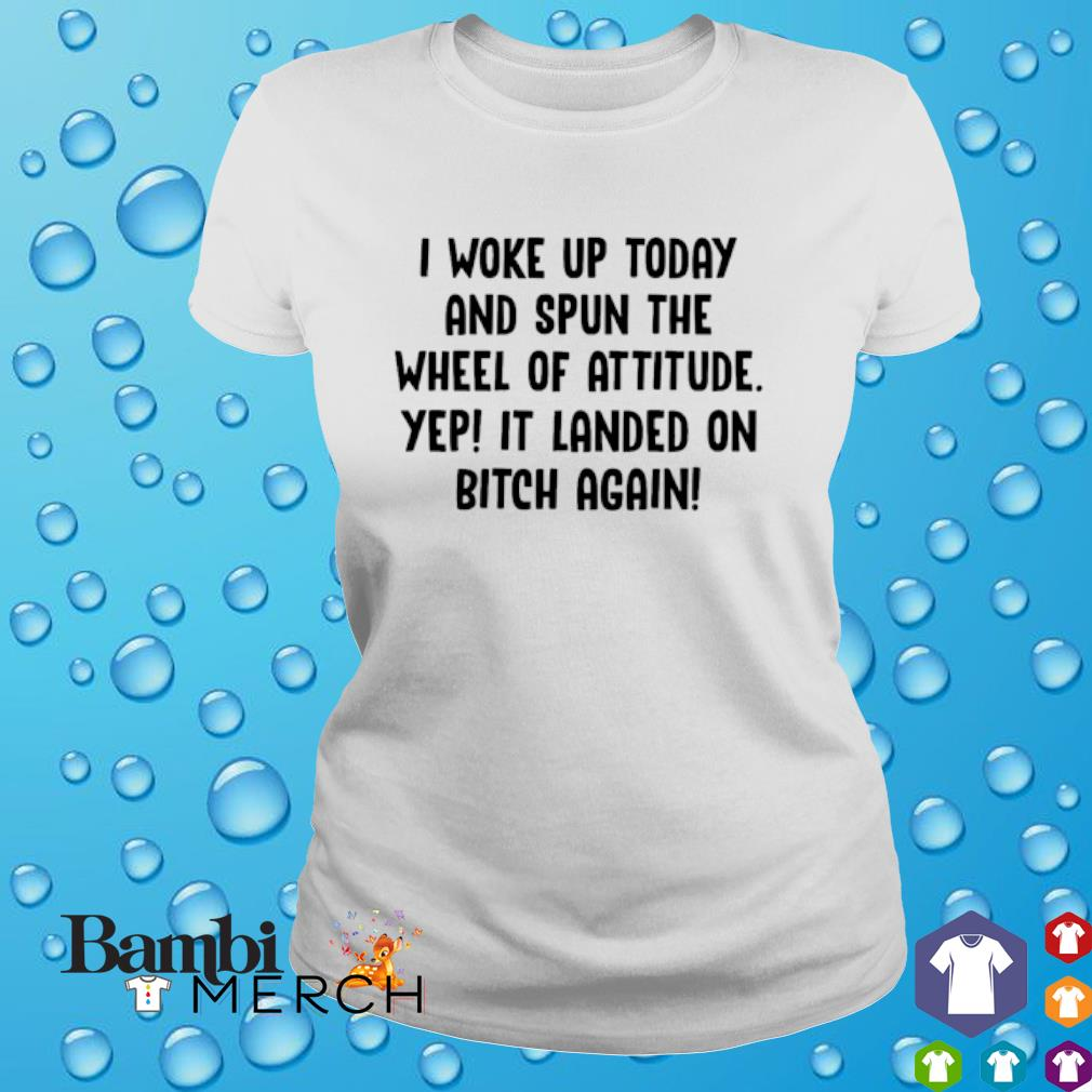 I woke up today and spun the wheel of attitude yep It landed on bitch again shirt