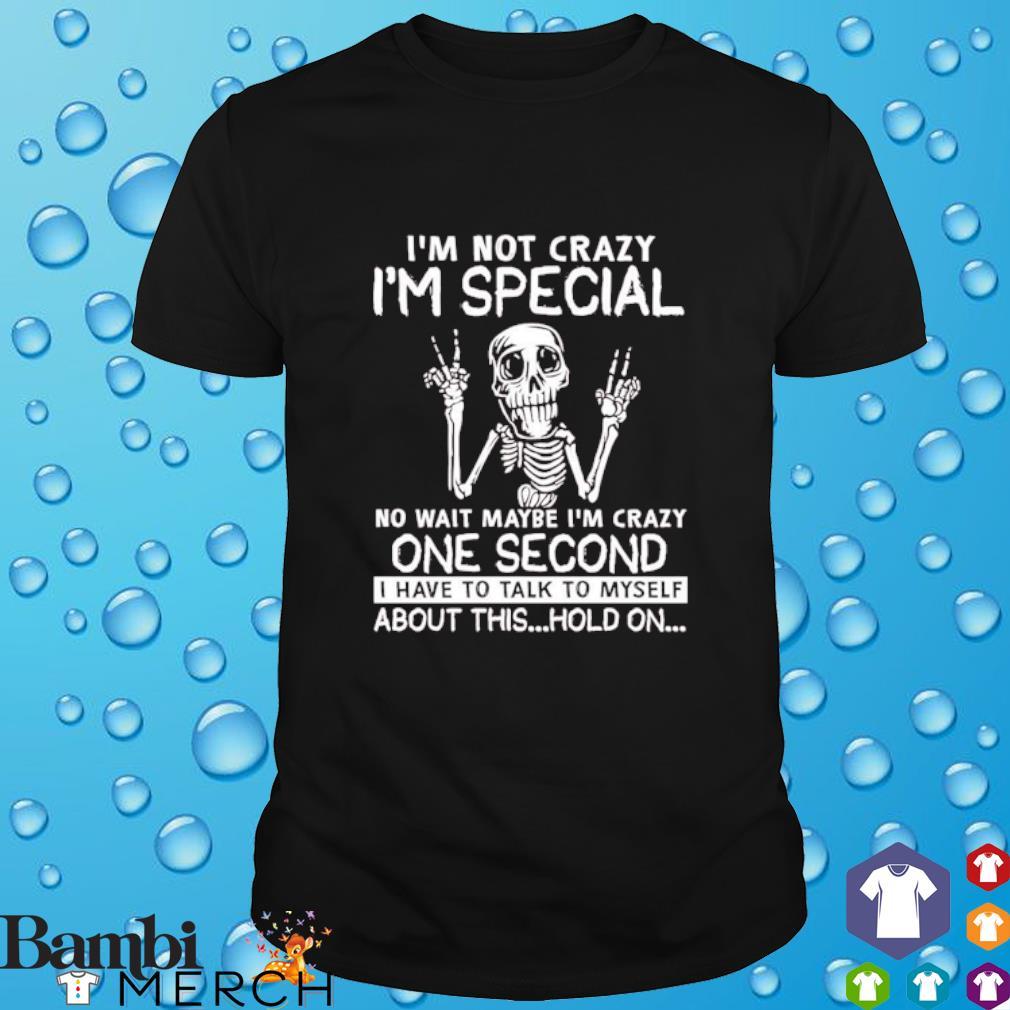 Skeleton I'm not crazy I'm special no wait maybe I'm crazy one second shirt