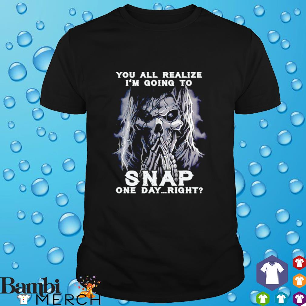 Skull you all realize I'm going to snap one day right shirt