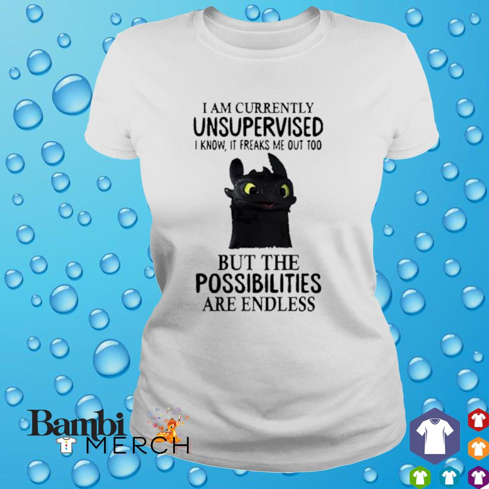Toothless I am currently unsupervised I know It freaks me out too but the possibilities are endless shirt