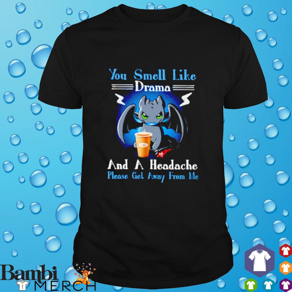 Toothless you smell like drama and a headache please get away from me shirt