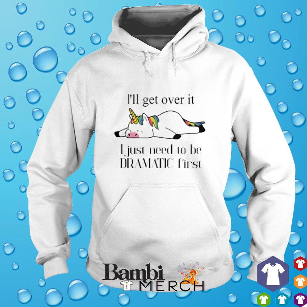 Unicorn I'll get over it I just need to be dramatic first hoodie