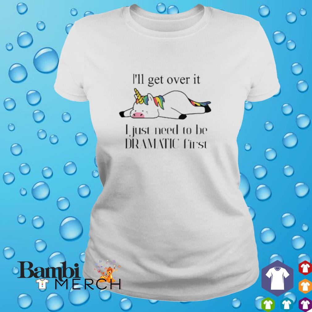 Unicorn I'll get over it I just need to be dramatic first shirt