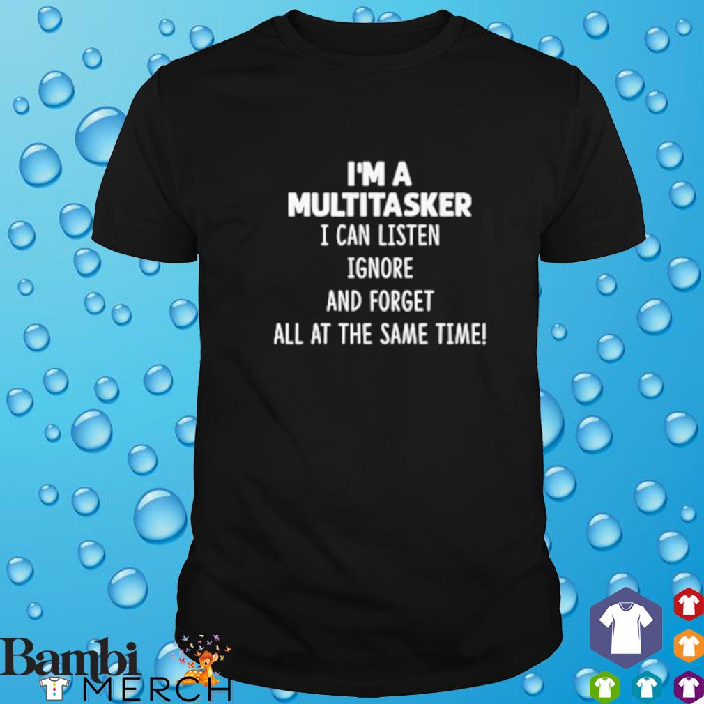 I'm a multitasker I can listen ignore and forget all at the same time shirt