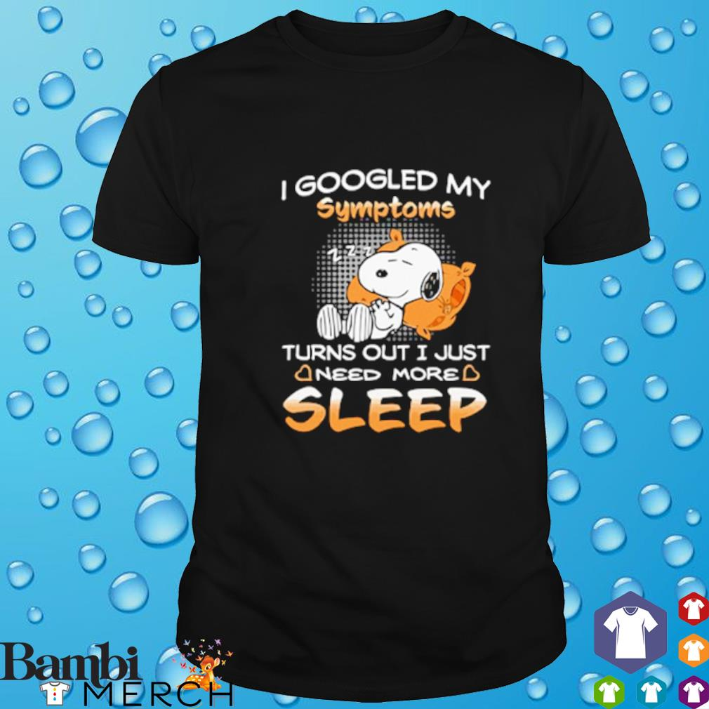 Snoopy I googled my symptoms turns out I just need more sleep shirt