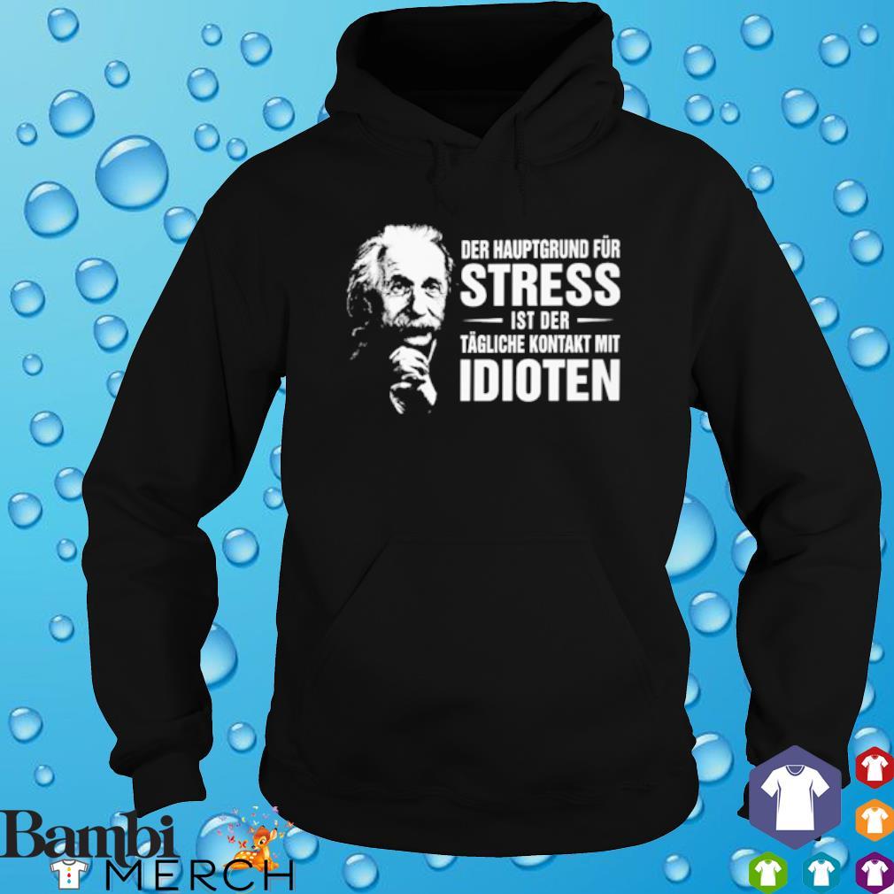 Albert Einstein Der Hauptgrund Für Stress Ist Der Tägliche Kontakt Mit Idioten Shirt hoodie