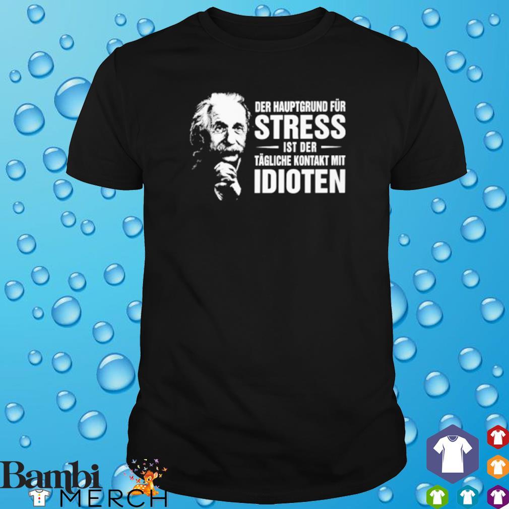 Albert Einstein Der Hauptgrund Für Stress Ist Der Tägliche Kontakt Mit Idioten Shirt