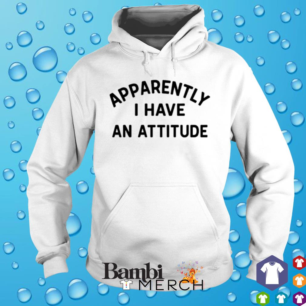 Apparently I have an attitude s hoodie