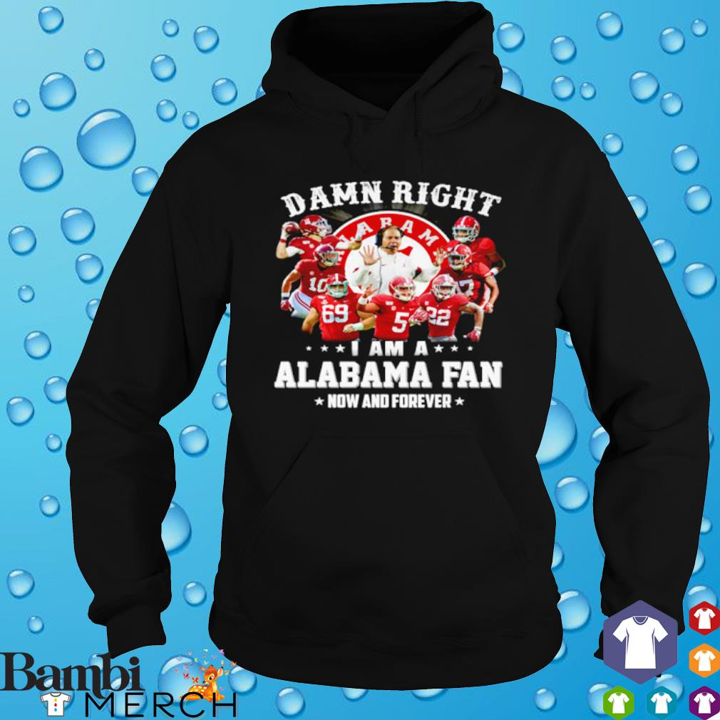 Damn right I am a Alabama fan now and forever s hoodie