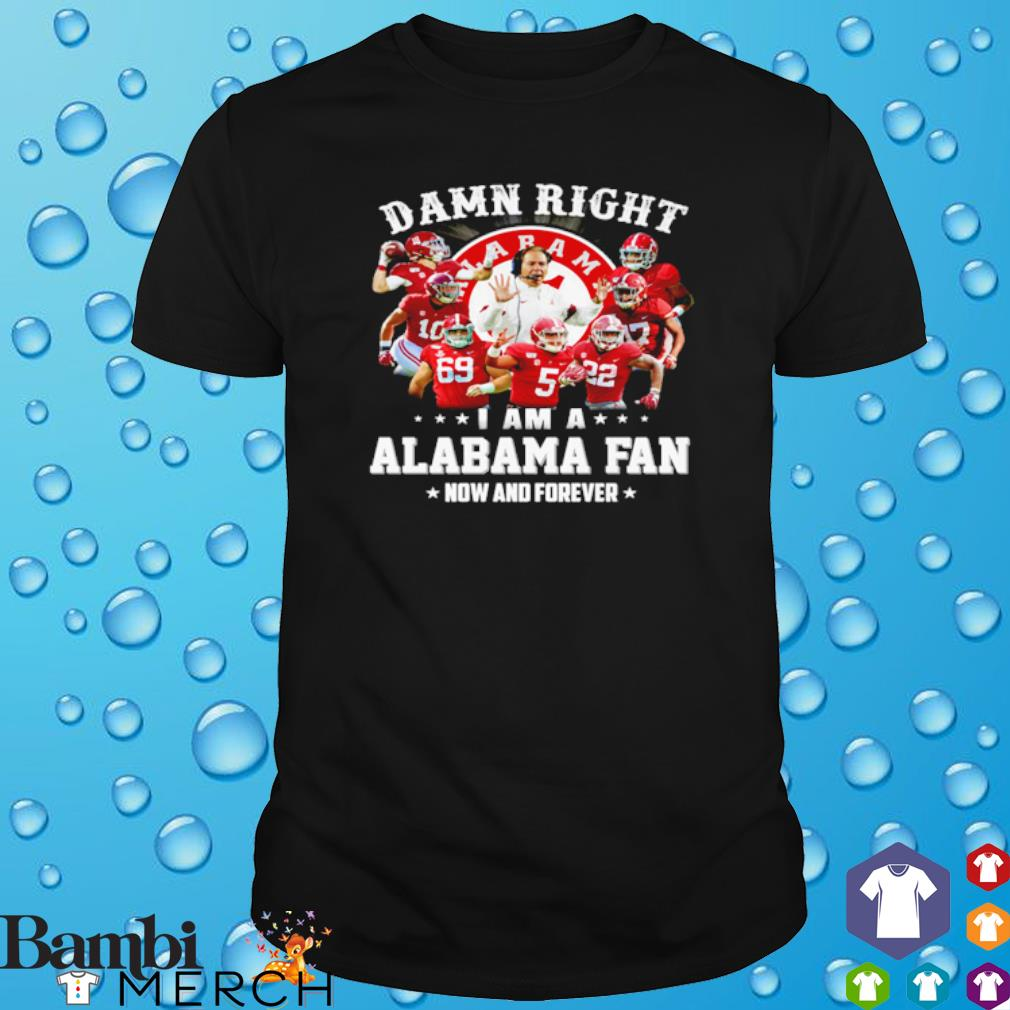 Damn right I am a Alabama fan now and forever shirt