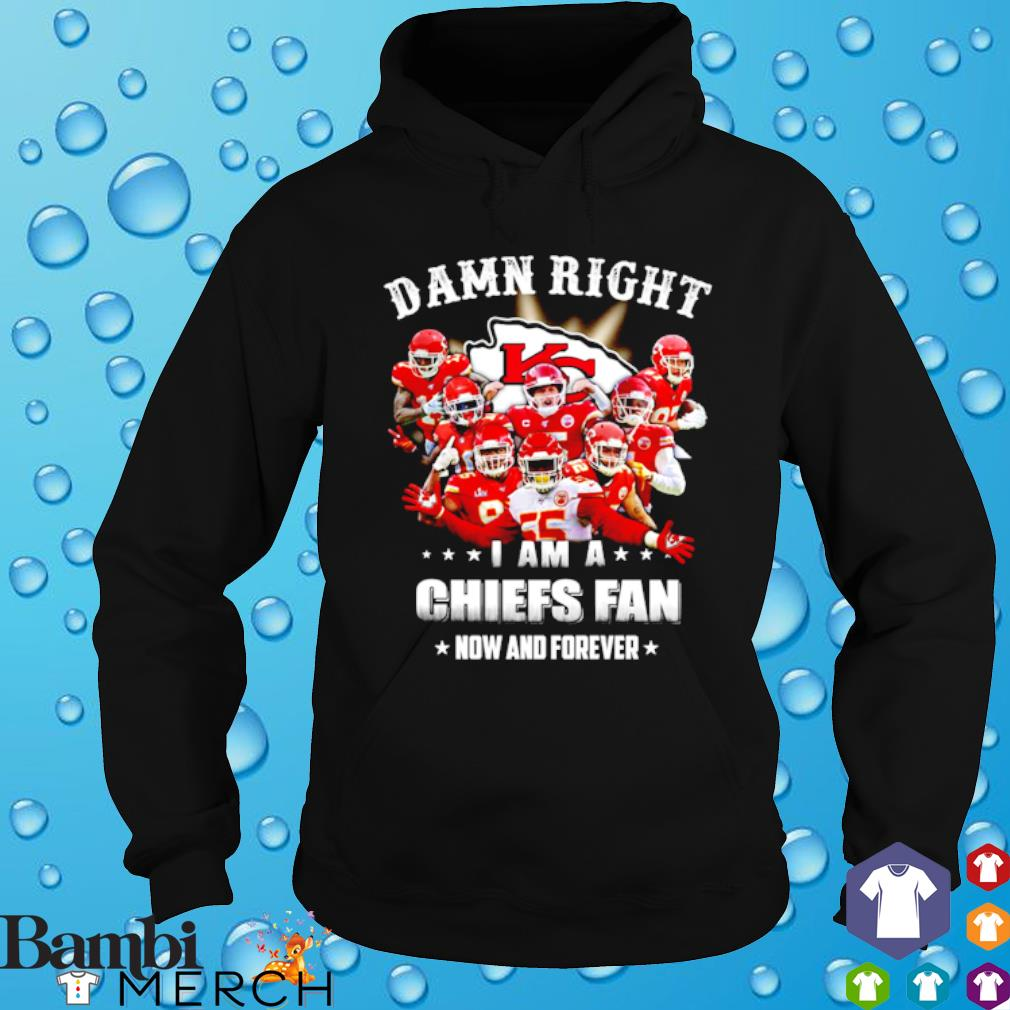 Damn right I am a Chiefs fan now and forever s hoodie