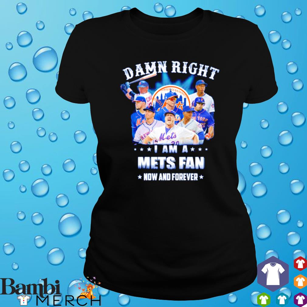 Damn right I am a Mets fan now and forever s ladies tee