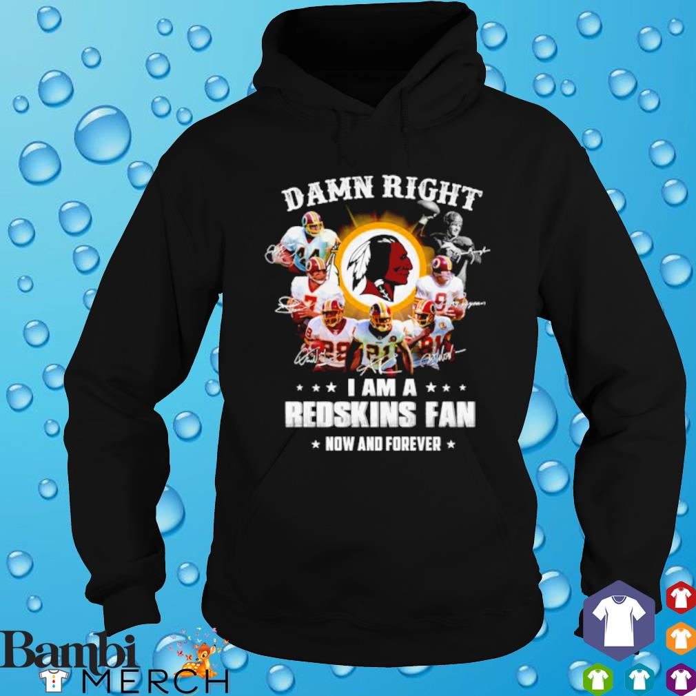 Damn right I am a Redskins fan now and forever s hoodie