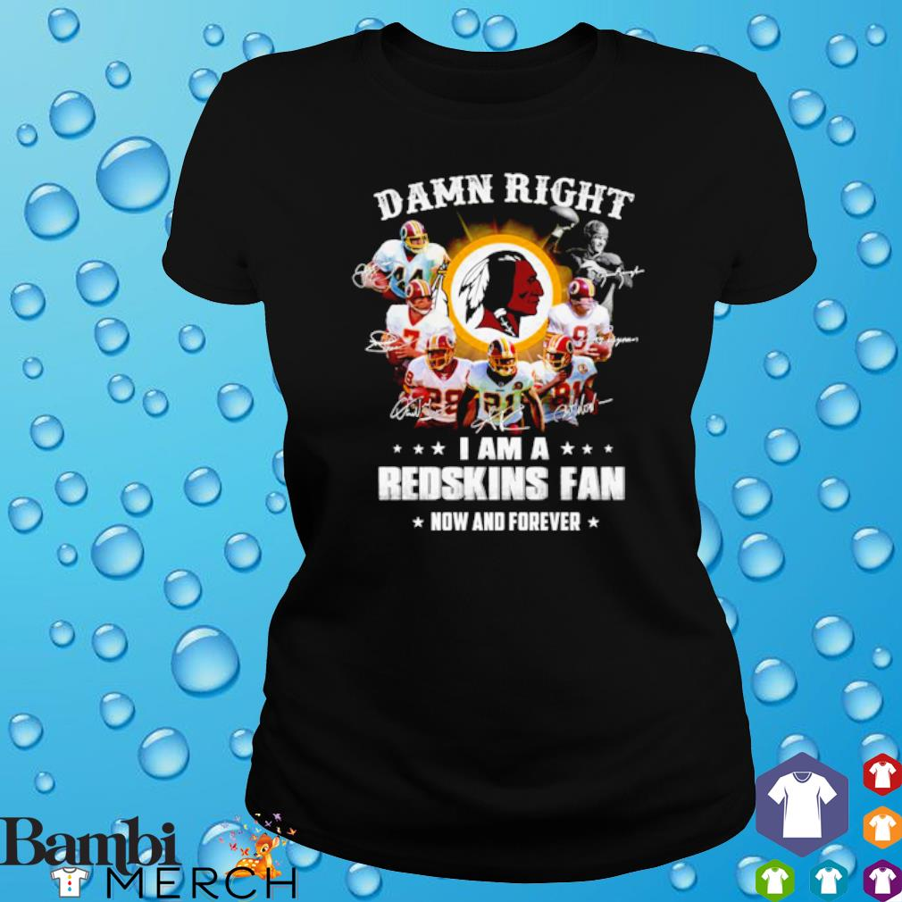 Damn right I am a Redskins fan now and forever s ladies tee