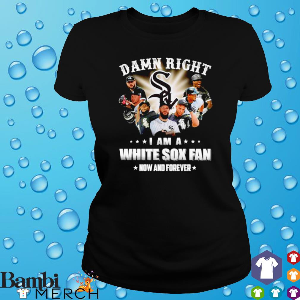 Damn right I am a White Sox fan now and forever s ladies tee