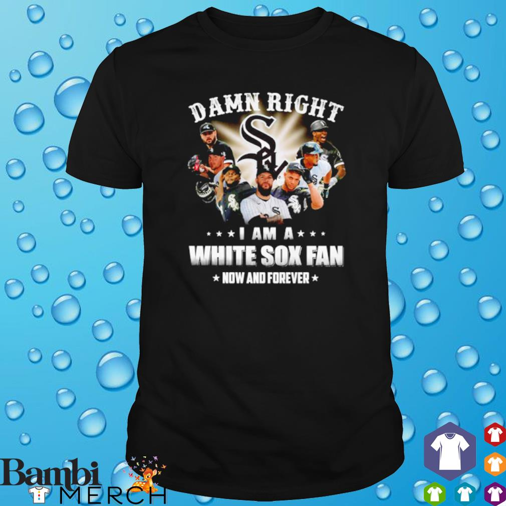 Damn right I am a White Sox fan now and forever shirt