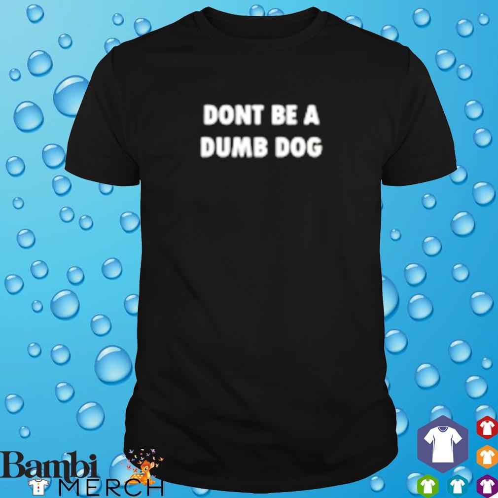 Don't be a dumb dog shirt