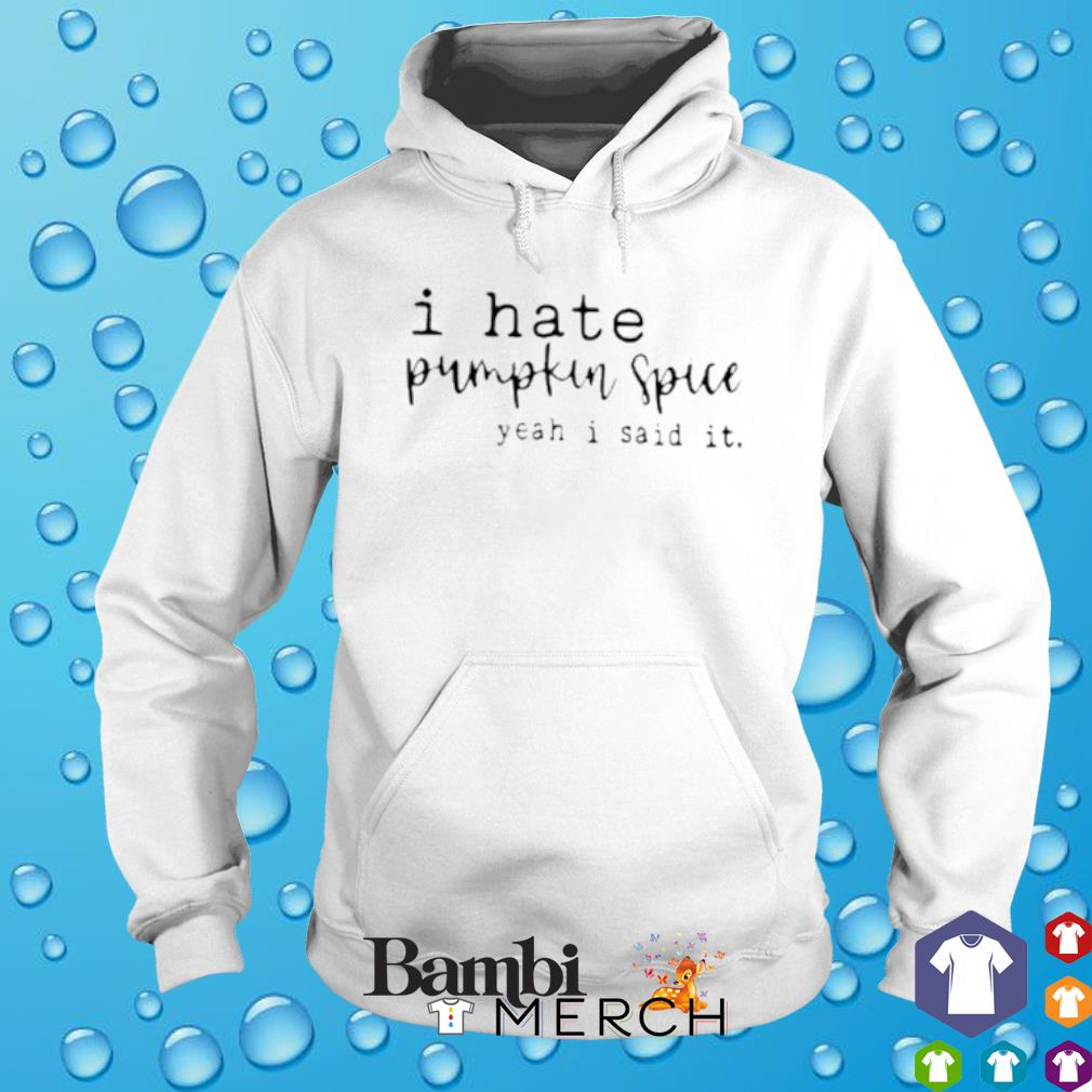 I hate pumpkin spice yeah I said it s hoodie