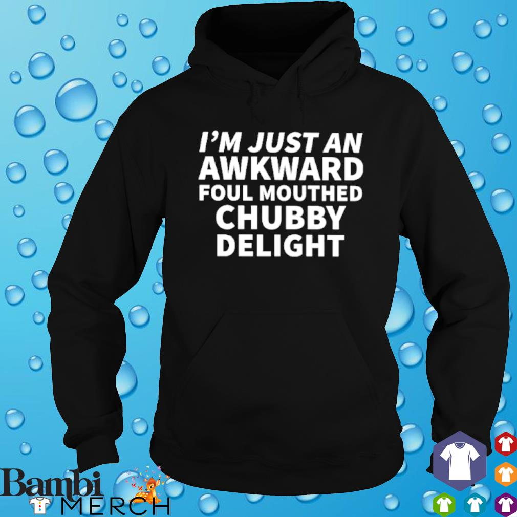 I'm just an awkward foul mouthed chubby delight s hoodie