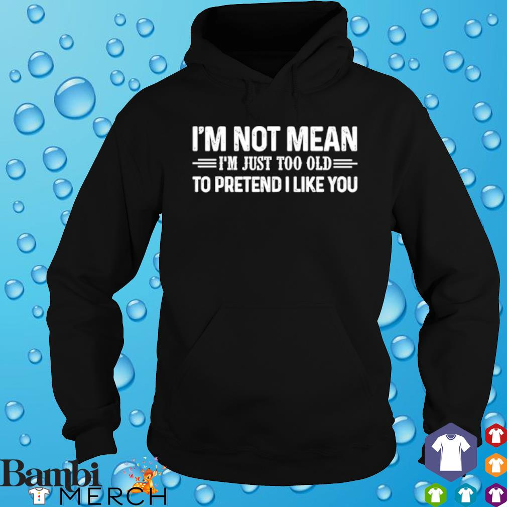 I'm Not Mean I'm Just Too Old To Pretend I Like You s hoodie