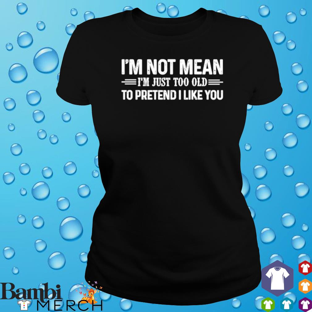 I'm Not Mean I'm Just Too Old To Pretend I Like You s ladies tee