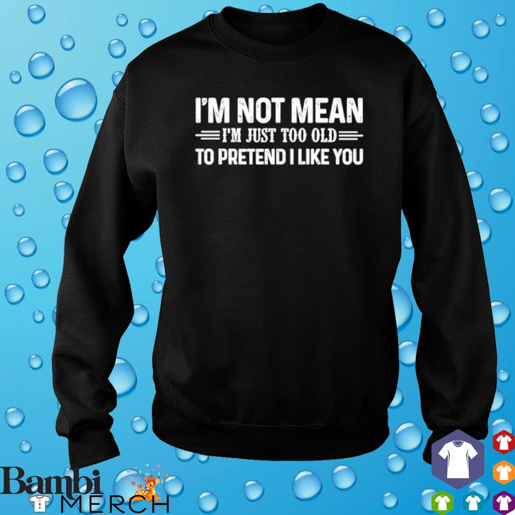 I'm Not Mean I'm Just Too Old To Pretend I Like You s sweater