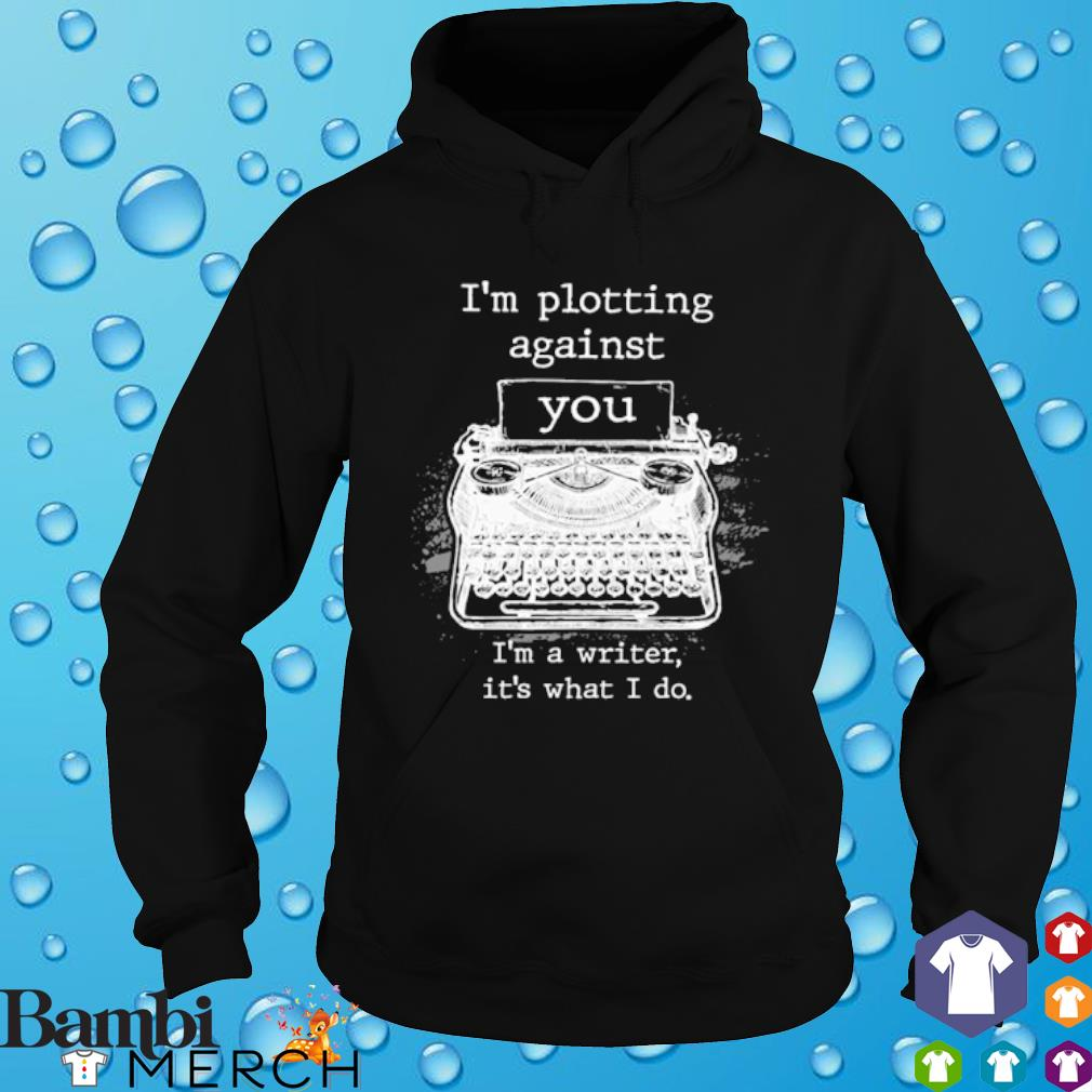 I'm plotting against you I'm a writer it's what I do s hoodie
