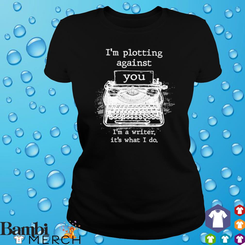 I'm plotting against you I'm a writer it's what I do s ladies tee