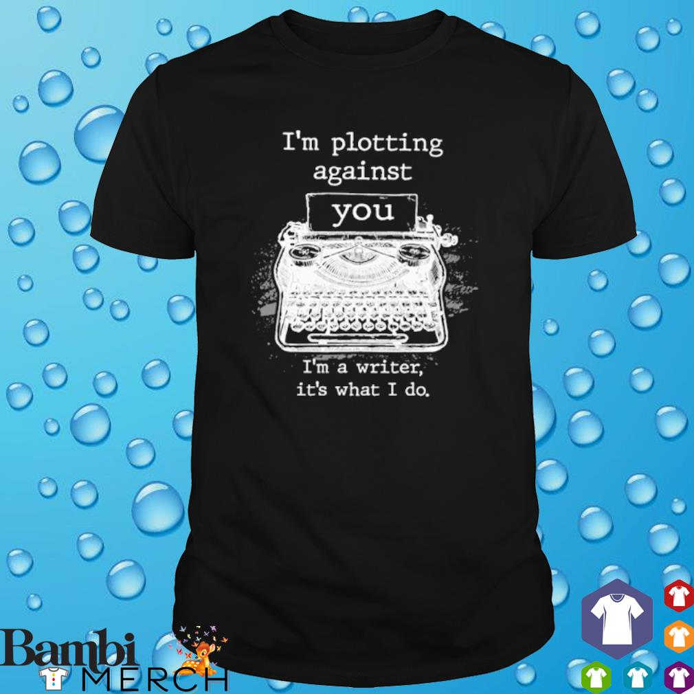 I'm plotting against you I'm a writer it's what I do shirt