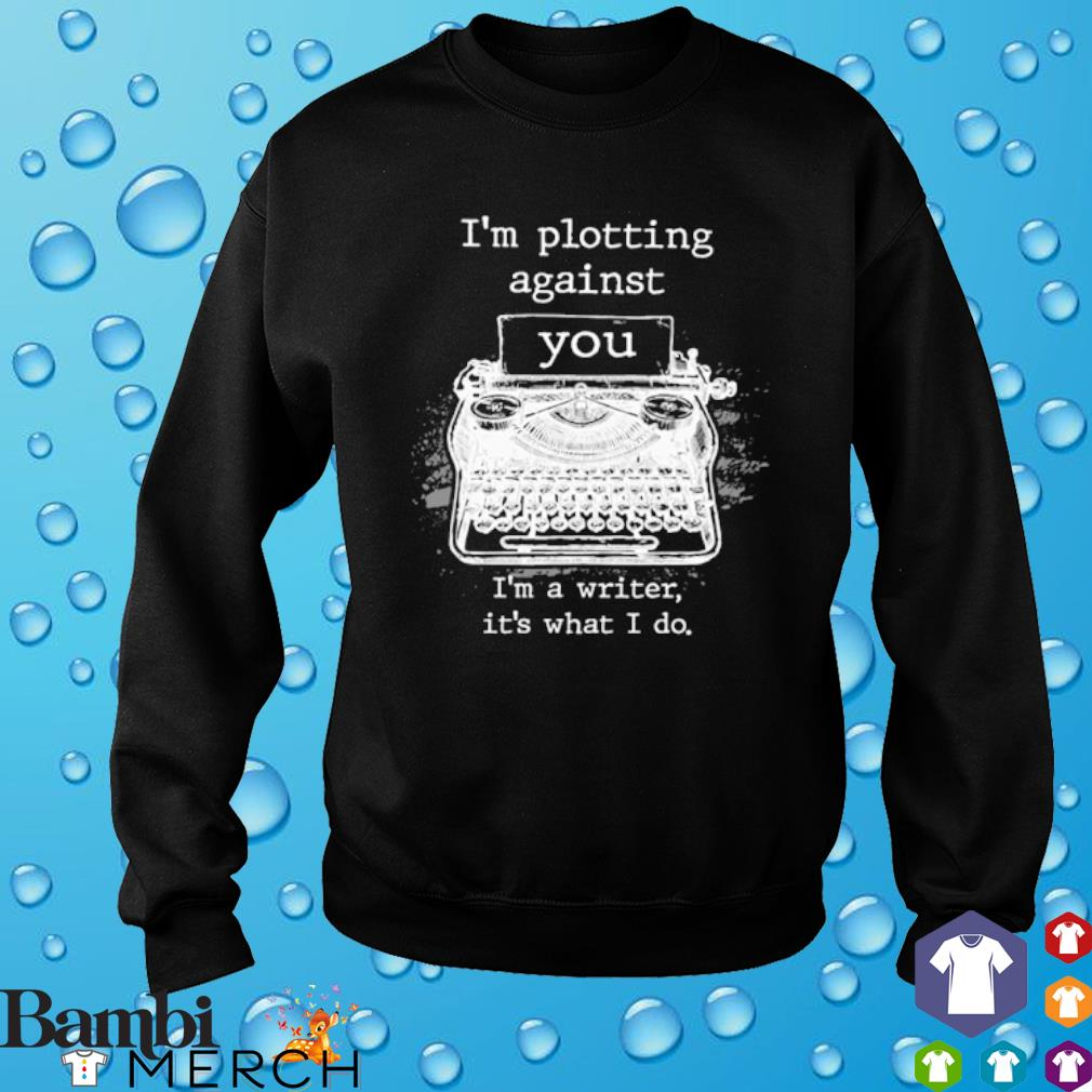 I'm plotting against you I'm a writer it's what I do s sweater