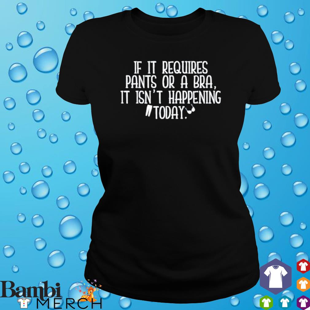 If it requires pants or a bra it isn't happening today s ladies tee