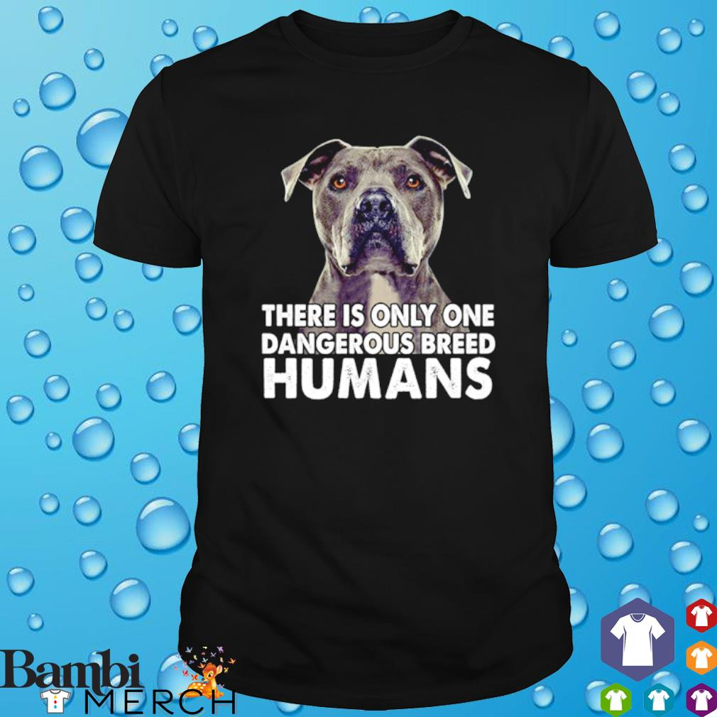 Pit bull There is only one dangerous breed shirt