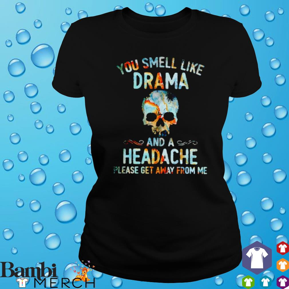 Skull you smell like drama and a headache please get away from me s ladies tee