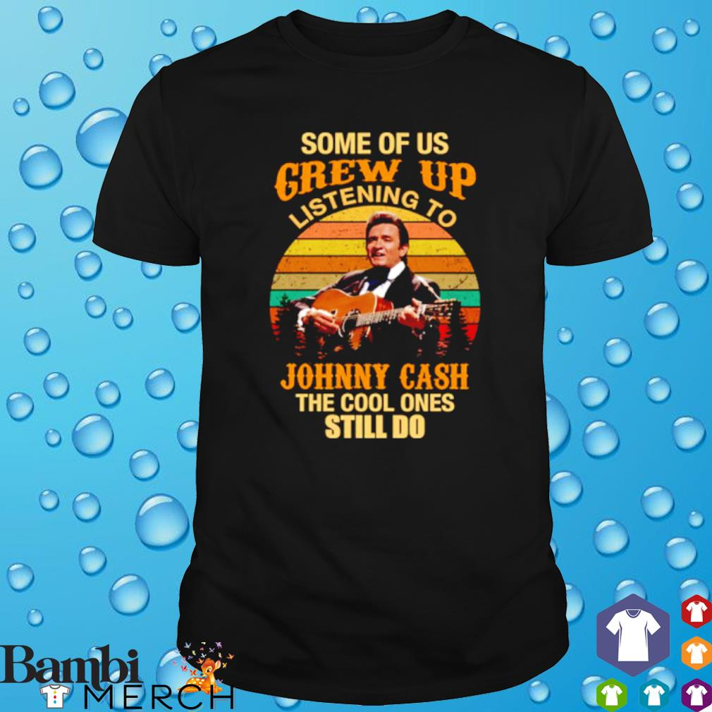 Some of us grew up listening to Johnny Cash the cool ones still do shirt