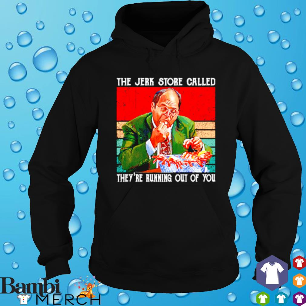 The Jerk store called they're running out of you s hoodie