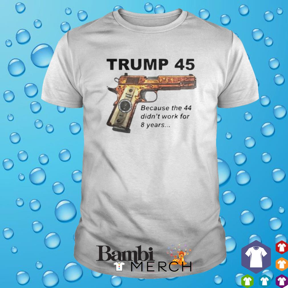 Trump 45 becauses 44 didn't work for 8 years shirt